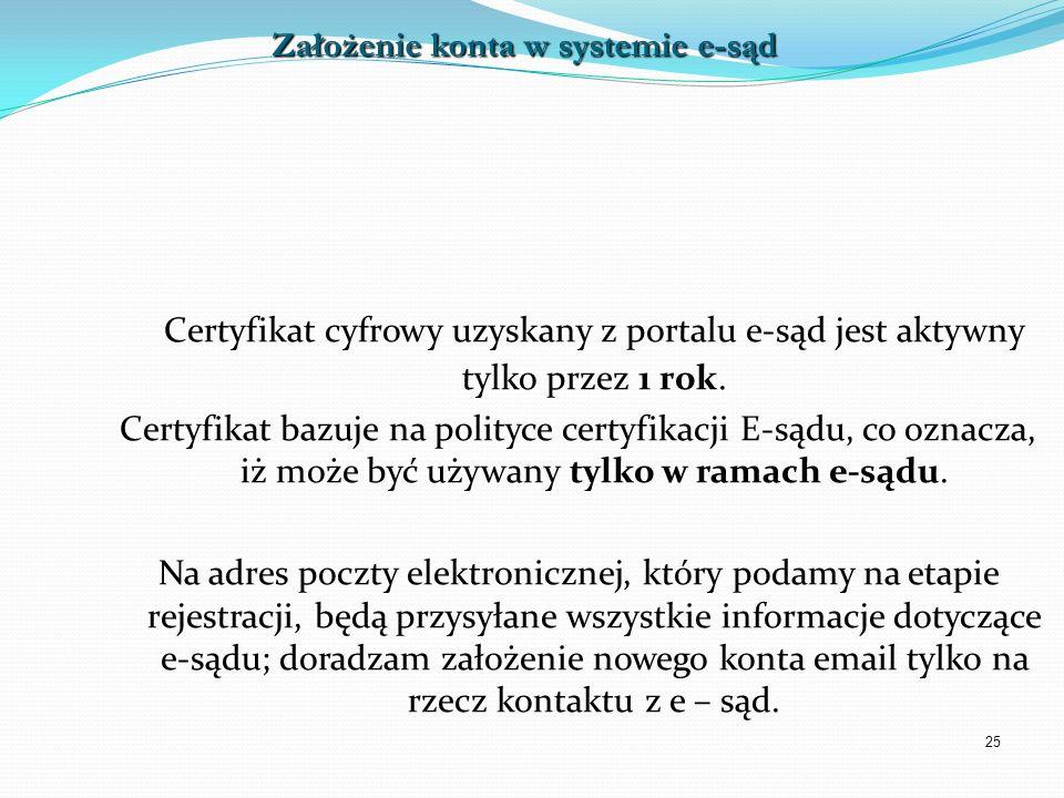 25 Certyfikat cyfrowy uzyskany z portalu e-sąd jest aktywny tylko przez 1 rok. Certyfikat bazuje na polityce certyfikacji E-sądu, co oznacza, iż może