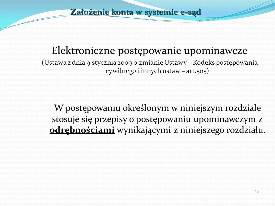 45 Elektroniczne postępowanie upominawcze (Ustawa z dnia 9 stycznia 2009 o zmianie Ustawy – Kodeks postępowania cywilnego i innych ustaw – art.505) W