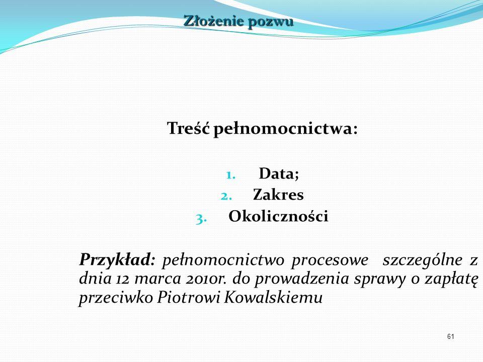 61 Treść pełnomocnictwa: 1. Data; 2. Zakres 3. Okoliczności Przykład: pełnomocnictwo procesowe szczególne z dnia 12 marca 2010r. do prowadzenia sprawy