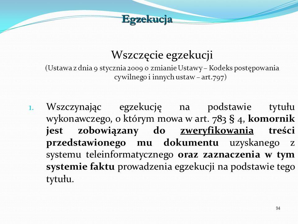94 Wszczęcie egzekucji (Ustawa z dnia 9 stycznia 2009 o zmianie Ustawy – Kodeks postępowania cywilnego i innych ustaw – art.797) 1. Wszczynając egzeku