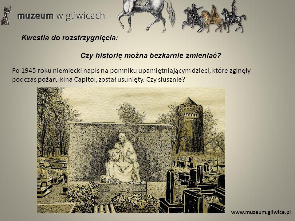 www.muzeum.gliwice.pl Kwestia do rozstrzygnięcia: Czy historię można bezkarnie zmieniać? Po 1945 roku niemiecki napis na pomniku upamiętniającym dziec