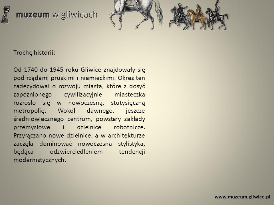 www.muzeum.gliwice.pl Trochę historii: Od 1740 do 1945 roku Gliwice znajdowały się pod rządami pruskimi i niemieckimi. Okres ten zadecydował o rozwoju