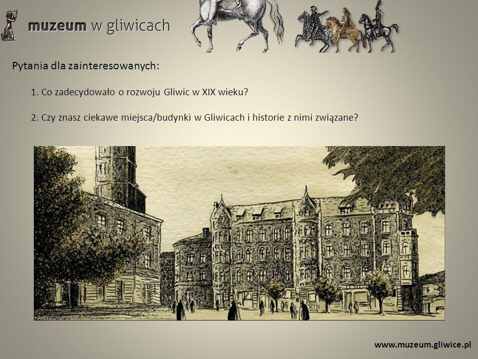 Pytania dla zainteresowanych: 1. Co zadecydowało o rozwoju Gliwic w XIX wieku? 2. Czy znasz ciekawe miejsca/budynki w Gliwicach i historie z nimi zwią