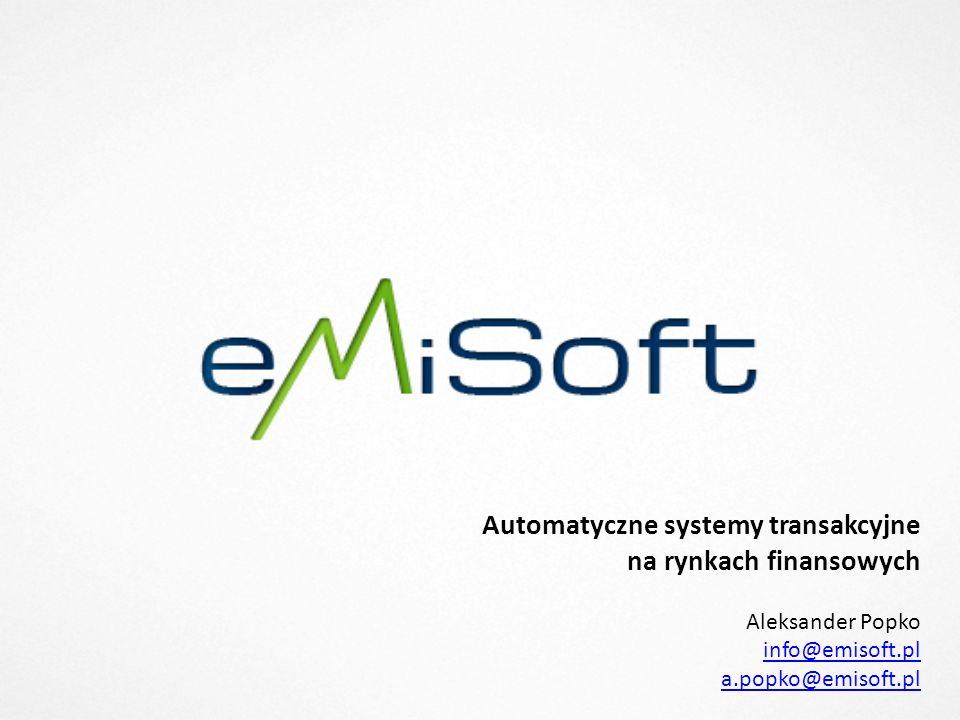 Automatyczne systemy transakcyjne na rynkach finansowych Aleksander Popko info@emisoft.pl a.popko@emisoft.pl