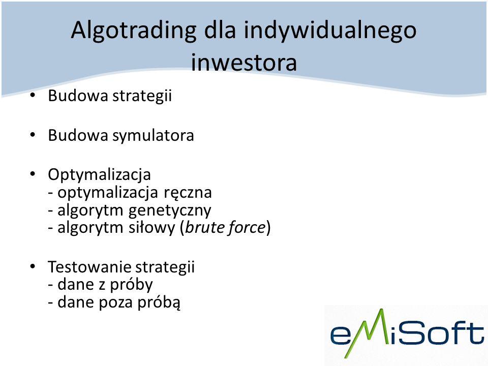 Algotrading dla indywidualnego inwestora Budowa strategii Budowa symulatora Optymalizacja - optymalizacja ręczna - algorytm genetyczny - algorytm siło