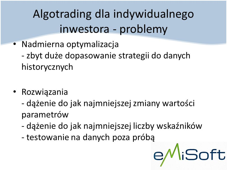 Algotrading dla indywidualnego inwestora - problemy Nadmierna optymalizacja - zbyt duże dopasowanie strategii do danych historycznych Rozwiązania - dą