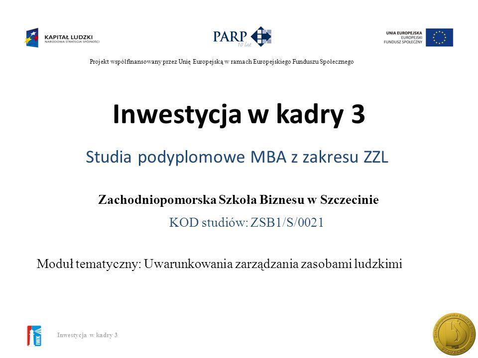 Projekt współfinansowany przez Unię Europejską w ramach Europejskiego Funduszu Społecznego Inwestycja w kadry 3 Studia podyplomowe MBA z zakresu ZZL Moduł tematyczny: Uwarunkowania zarządzania zasobami ludzkimi Zachodniopomorska Szkoła Biznesu w Szczecinie KOD studiów: ZSB1/S/0021