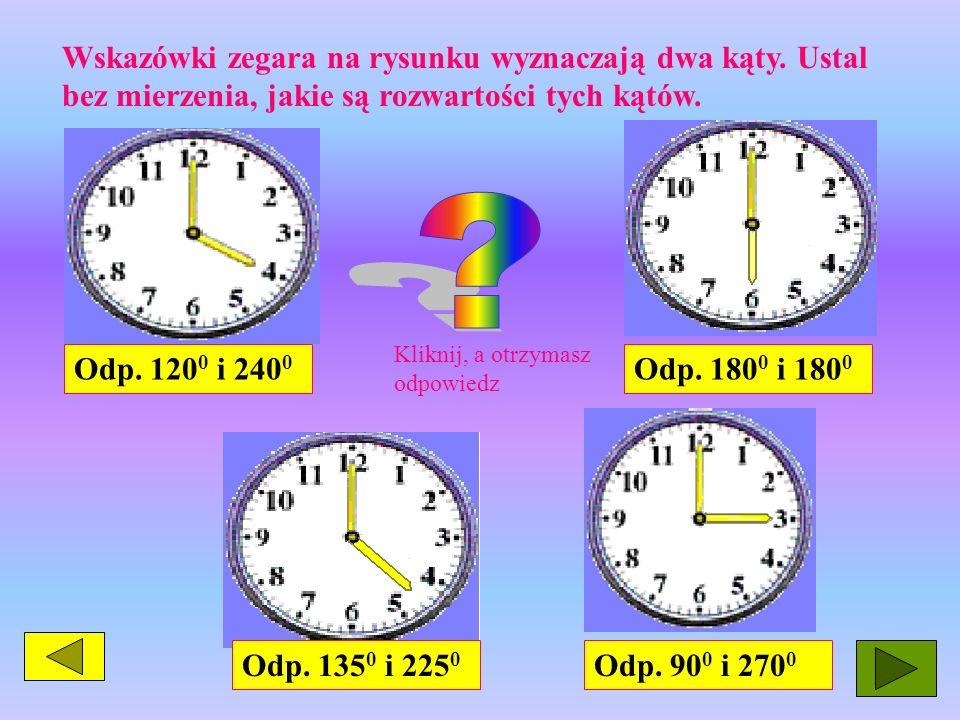 Wskazówki zegara na rysunku wyznaczają dwa kąty. Ustal bez mierzenia, jakie są rozwartości tych kątów. Odp. 120 0 i 240 0 Odp. 135 0 i 225 0 Odp. 180
