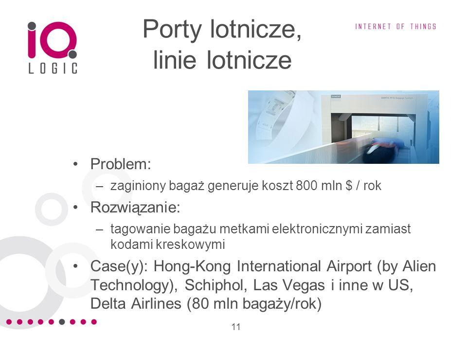 11 Porty lotnicze, linie lotnicze Problem: –zaginiony bagaż generuje koszt 800 mln $ / rok Rozwiązanie: –tagowanie bagażu metkami elektronicznymi zami