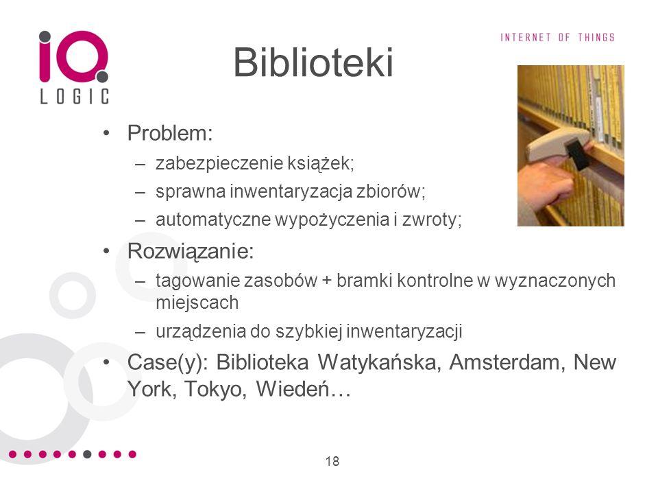 18 Biblioteki Problem: –zabezpieczenie książek; –sprawna inwentaryzacja zbiorów; –automatyczne wypożyczenia i zwroty; Rozwiązanie: –tagowanie zasobów