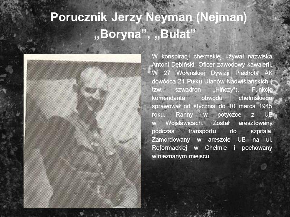 Porucznik Jerzy Neyman (Nejman) Boryna, Bułat W konspiracji chełmskiej używał nazwiska Antoni Dębiński. Oficer zawodowy kawalerii. W 27 Wołyńskiej Dyw