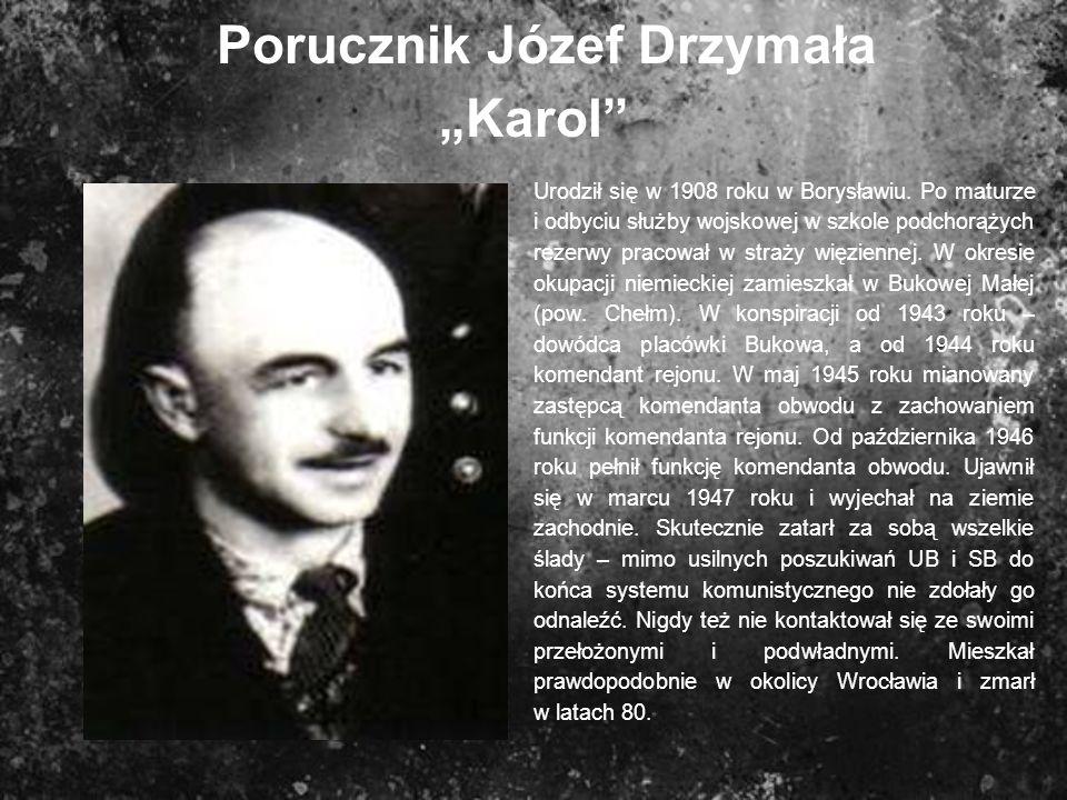 Porucznik Józef Drzymała Karol Urodził się w 1908 roku w Borysławiu. Po maturze i odbyciu służby wojskowej w szkole podchorążych rezerwy pracował w st