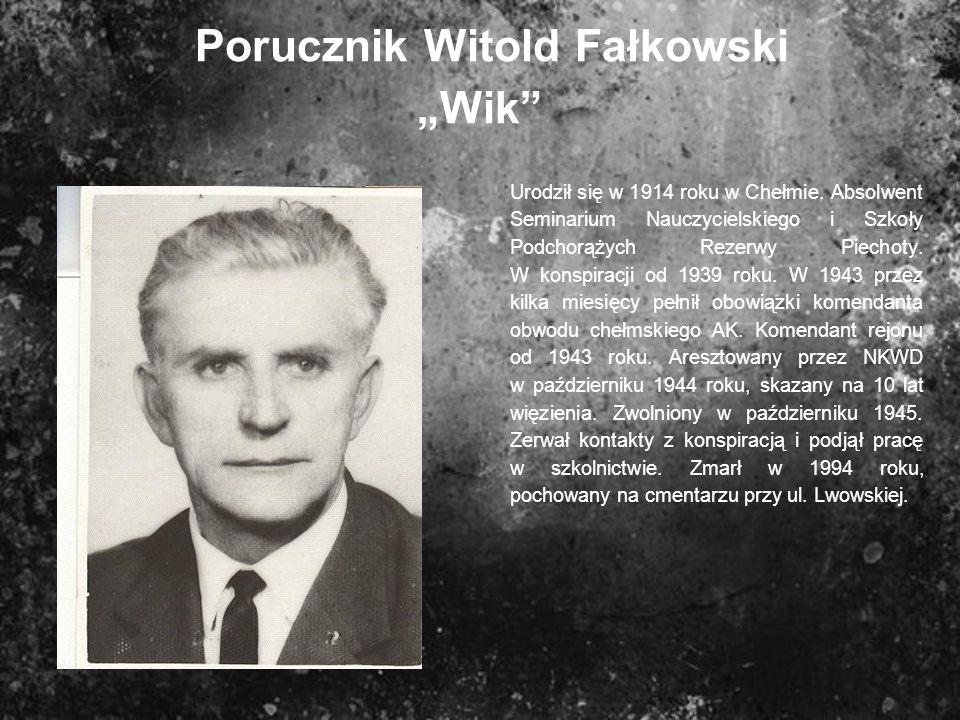Porucznik Witold Fałkowski Wik Urodził się w 1914 roku w Chełmie. Absolwent Seminarium Nauczycielskiego i Szkoły Podchorążych Rezerwy Piechoty. W kons