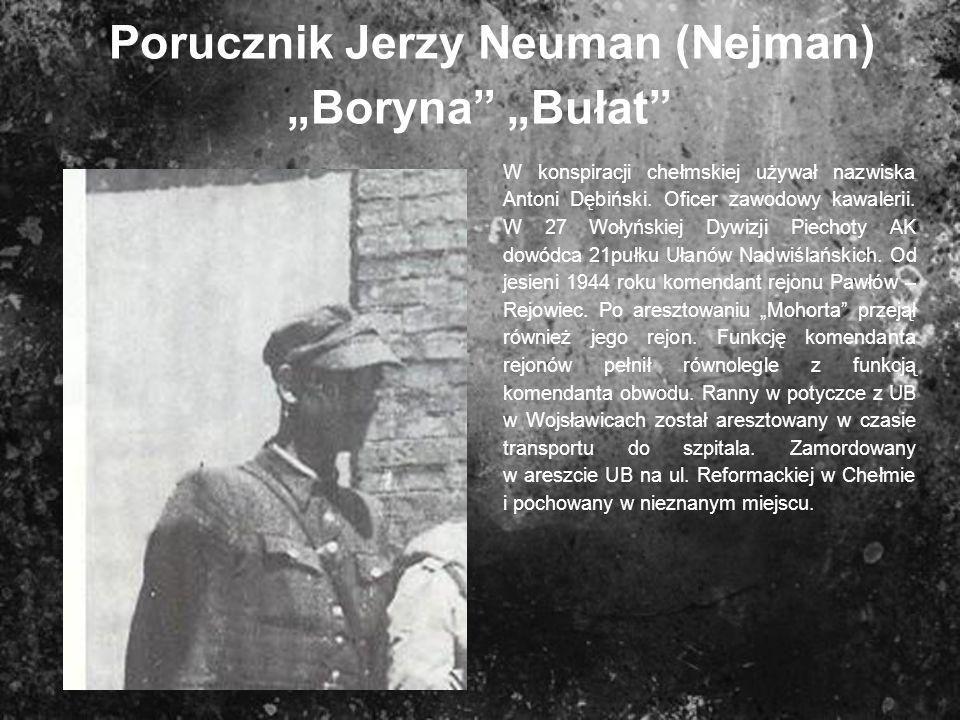 Porucznik Jerzy Neuman (Nejman) Boryna Bułat W konspiracji chełmskiej używał nazwiska Antoni Dębiński. Oficer zawodowy kawalerii. W 27 Wołyńskiej Dywi