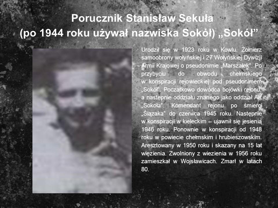 Porucznik Stanisław Sekuła (po 1944 roku używał nazwiska Sokół) Sokół Urodził się w 1923 roku w Kowlu. Żołnierz samoobrony wołyńskiej i 27 Wołyńskiej