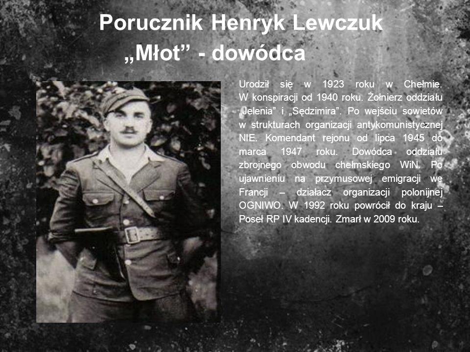 Porucznik Henryk Lewczuk Młot - dowódca Urodził się w 1923 roku w Chełmie. W konspiracji od 1940 roku. Żołnierz oddziału Jelenia i Sędzimira. Po wejśc
