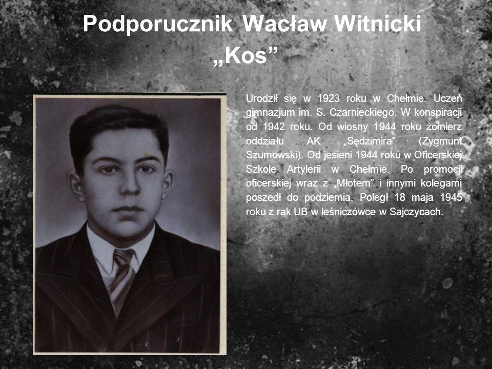 Podporucznik Wacław Witnicki Kos Urodził się w 1923 roku w Chełmie. Uczeń gimnazjum im. S. Czarnieckiego. W konspiracji od 1942 roku. Od wiosny 1944 r