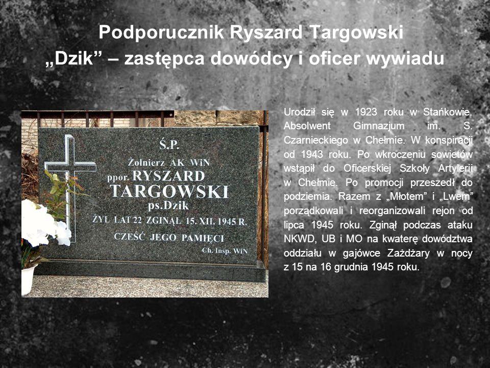 Podporucznik Ryszard Targowski Dzik – zastępca dowódcy i oficer wywiadu Urodził się w 1923 roku w Stańkowie. Absolwent Gimnazjum im. S. Czarnieckiego