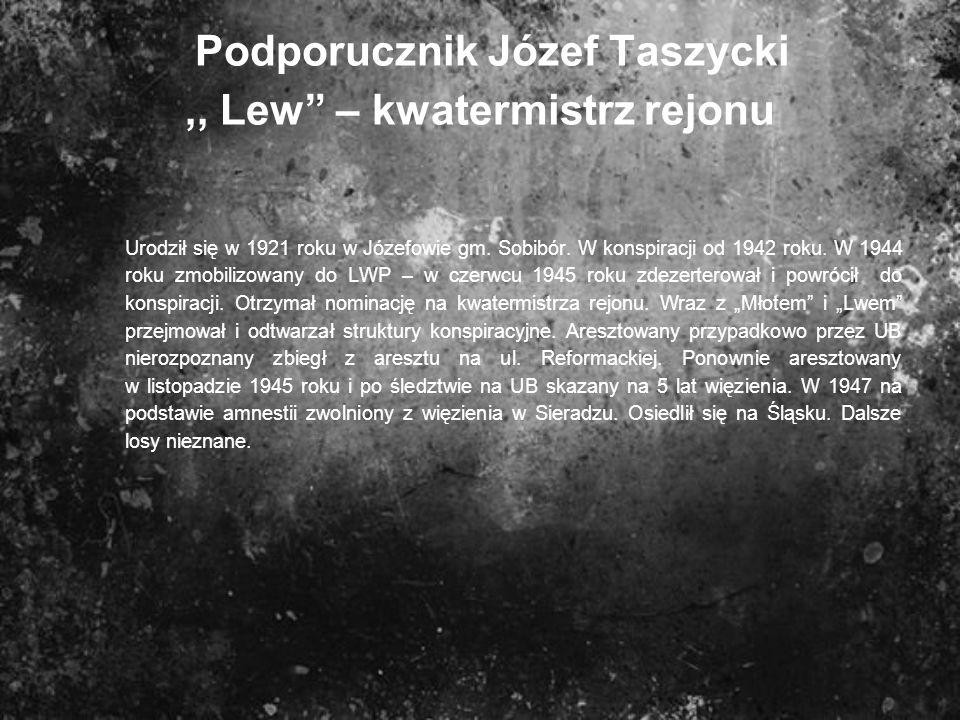 Podporucznik Józef Taszycki,, Lew – kwatermistrz rejonu Urodził się w 1921 roku w Józefowie gm. Sobibór. W konspiracji od 1942 roku. W 1944 roku zmobi