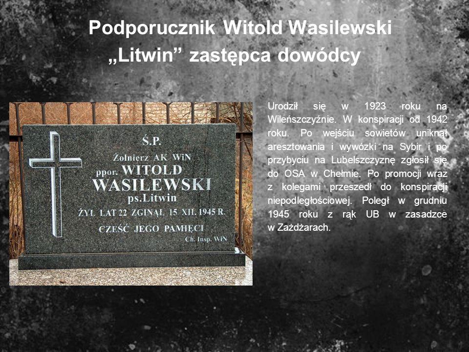 Podporucznik Witold Wasilewski Litwin zastępca dowódcy Urodził się w 1923 roku na Wileńszczyźnie. W konspiracji od 1942 roku. Po wejściu sowietów unik