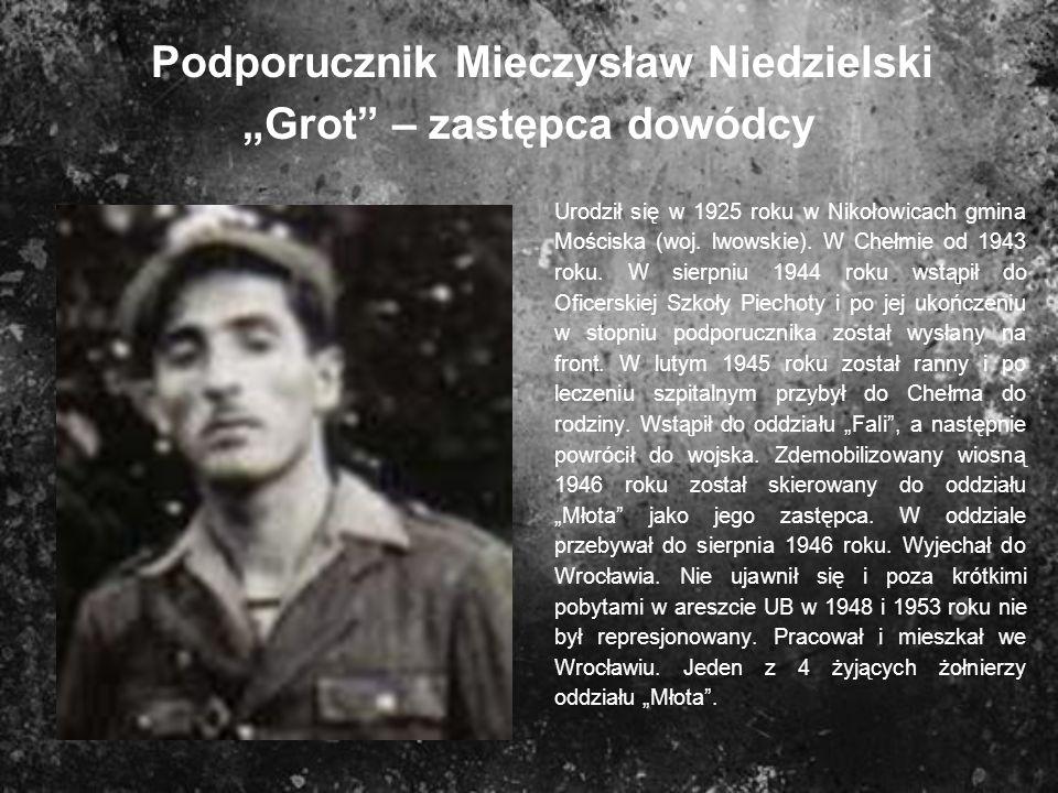 Podporucznik Mieczysław Niedzielski Grot – zastępca dowódcy Urodził się w 1925 roku w Nikołowicach gmina Mościska (woj. lwowskie). W Chełmie od 1943 r