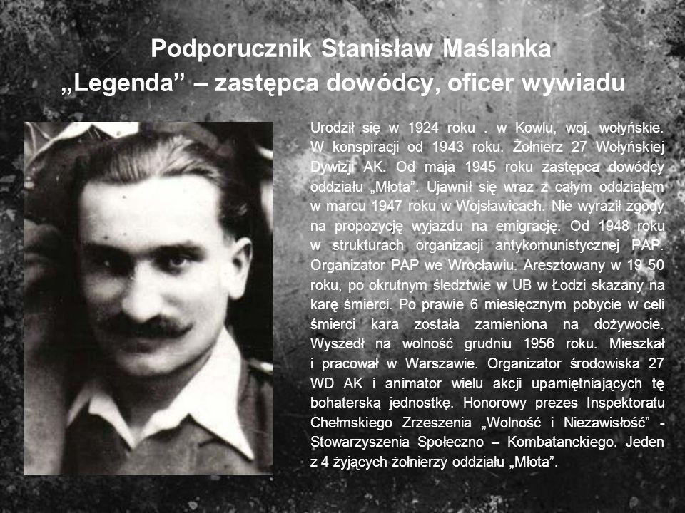Podporucznik Stanisław Maślanka Legenda – zastępca dowódcy, oficer wywiadu Urodził się w 1924 roku. w Kowlu, woj. wołyńskie. W konspiracji od 1943 rok