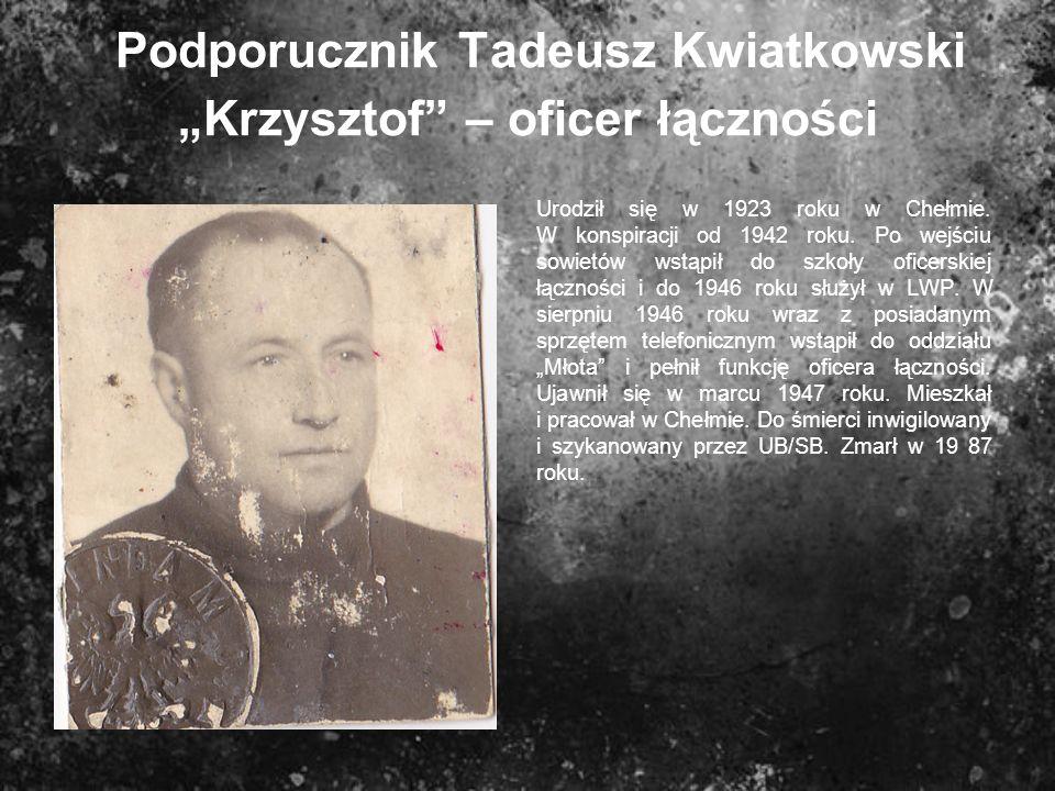 Podporucznik Tadeusz Kwiatkowski Krzysztof – oficer łączności Urodził się w 1923 roku w Chełmie. W konspiracji od 1942 roku. Po wejściu sowietów wstąp