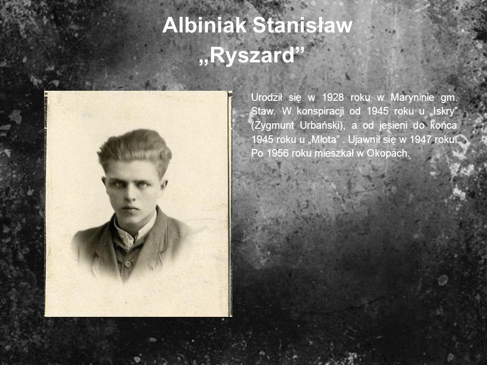 Albiniak StanisławRyszard Urodził się w 1928 roku w Maryninie gm. Staw. W konspiracji od 1945 roku u Iskry (Zygmunt Urbański), a od jesieni do końca 1