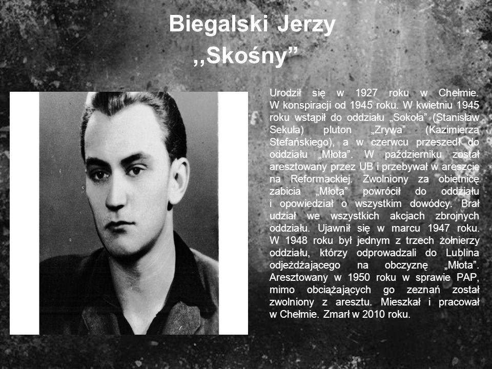 Biegalski Jerzy,,Skośny Urodził się w 1927 roku w Chełmie. W konspiracji od 1945 roku. W kwietniu 1945 roku wstąpił do oddziału Sokoła (Stanisław Seku