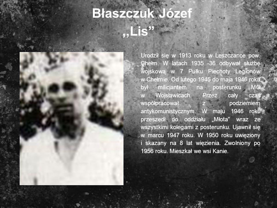 Błaszczuk Józef,,Lis Urodził się w 1913 roku w Leszczance pow. Chełm. W latach 1935 -36 odbywał służbę wojskową w 7 Pułku Piechoty Legionów w Chełmie.