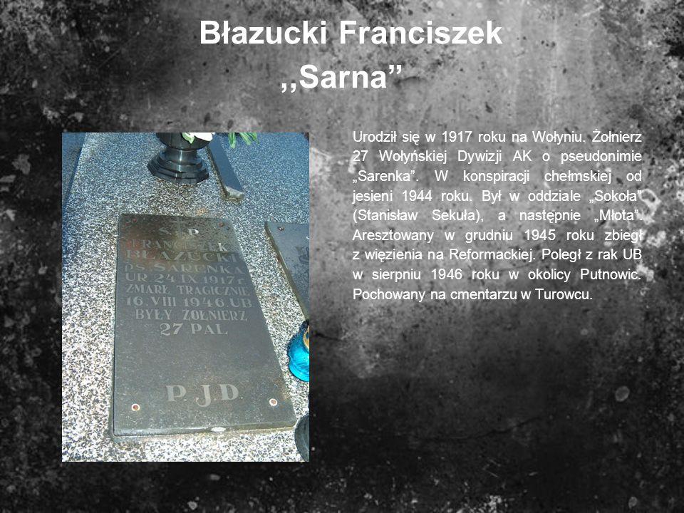 Błazucki Franciszek,,Sarna Urodził się w 1917 roku na Wołyniu. Żołnierz 27 Wołyńskiej Dywizji AK o pseudonimie Sarenka. W konspiracji chełmskiej od je