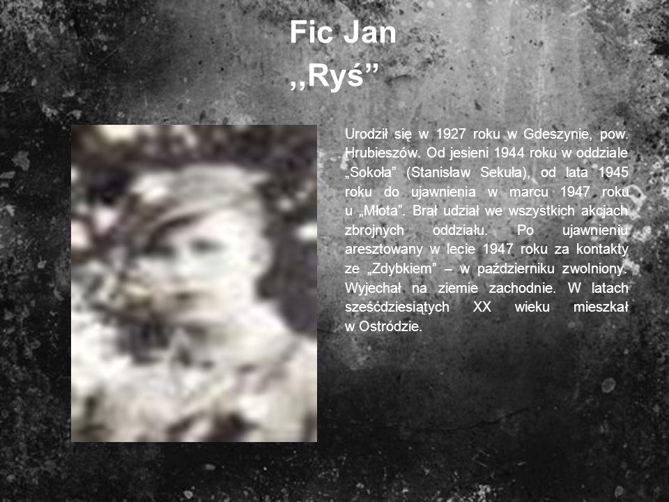 Fic Jan,,Ryś Urodził się w 1927 roku w Gdeszynie, pow. Hrubieszów. Od jesieni 1944 roku w oddziale Sokoła (Stanisław Sekuła), od lata 1945 roku do uja