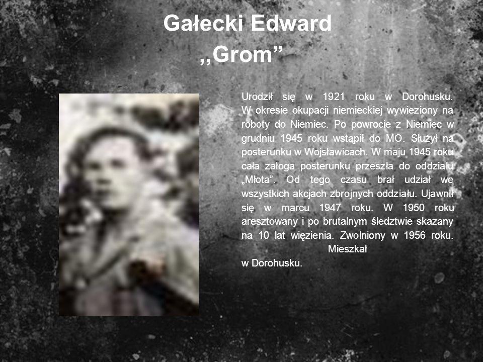 Gałecki Edward,,Grom Urodził się w 1921 roku w Dorohusku. W okresie okupacji niemieckiej wywieziony na roboty do Niemiec. Po powrocie z Niemiec w grud