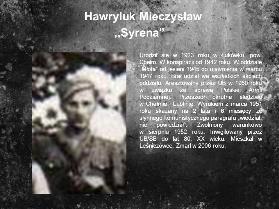 Hawryluk Mieczysław,,Syrena Urodził się w 1923 roku w Łukówku, pow. Chełm. W konspiracji od 1942 roku. W oddziale Młota od jesieni 1945 do ujawnienia