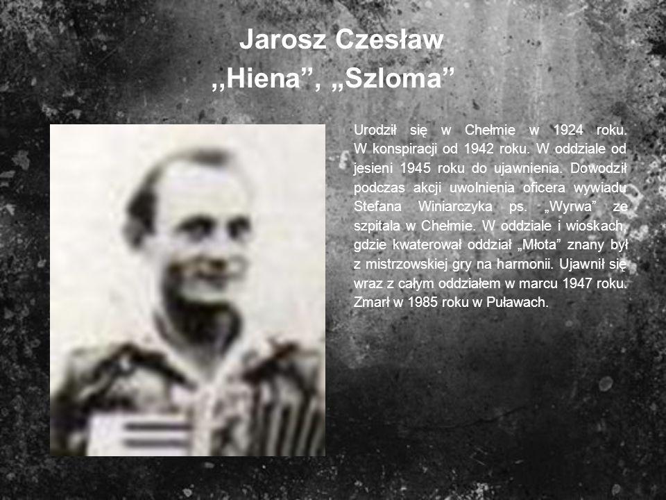 Jarosz Czesław,,Hiena, Szloma Urodził się w Chełmie w 1924 roku. W konspiracji od 1942 roku. W oddziale od jesieni 1945 roku do ujawnienia. Dowodził p