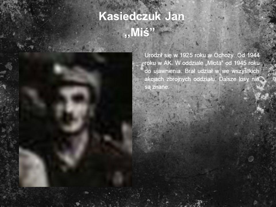 Kasiedczuk Jan,,Miś Urodził się w 1925 roku w Ochoży. Od 1944 roku w AK. W oddziale Młota od 1945 roku do ujawnienia. Brał udział w we wszystkich akcj
