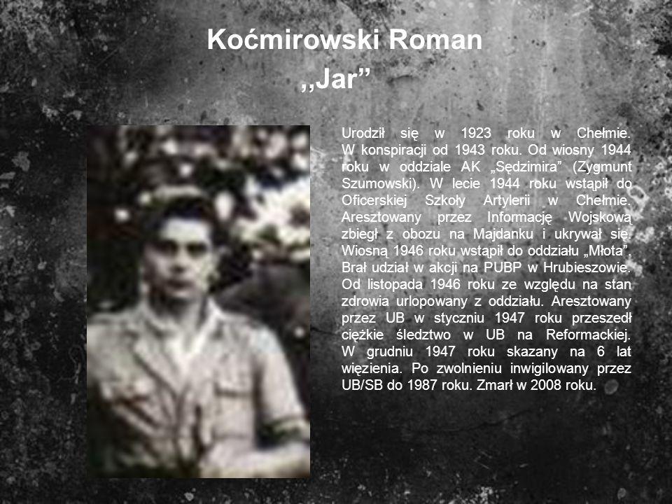 Koćmirowski Roman,,Jar Urodził się w 1923 roku w Chełmie. W konspiracji od 1943 roku. Od wiosny 1944 roku w oddziale AK Sędzimira (Zygmunt Szumowski).