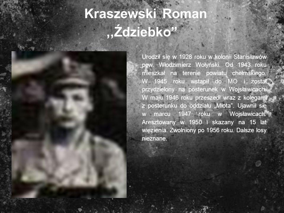 Kraszewski Roman,,Ździebko Urodził się w 1928 roku w kolonii Stanisławów pow. Włodzimierz Wołyński. Od 1943 roku mieszkał na terenie powiatu chełmskie