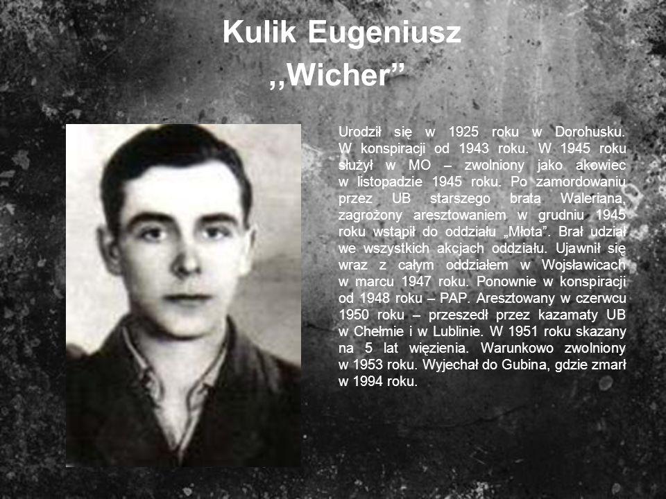 Kulik Eugeniusz,,Wicher Urodził się w 1925 roku w Dorohusku. W konspiracji od 1943 roku. W 1945 roku służył w MO – zwolniony jako akowiec w listopadzi