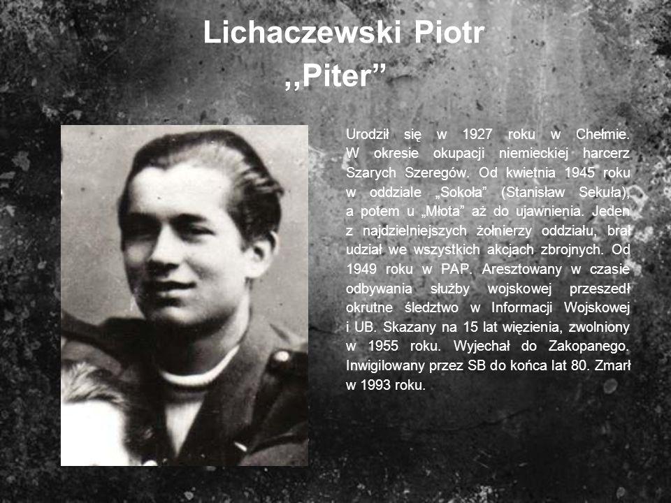 Lichaczewski Piotr,,Piter Urodził się w 1927 roku w Chełmie. W okresie okupacji niemieckiej harcerz Szarych Szeregów. Od kwietnia 1945 roku w oddziale