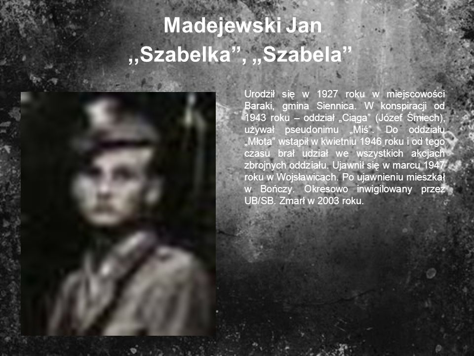 Madejewski Jan,,Szabelka, Szabela Urodził się w 1927 roku w miejscowości Baraki, gmina Siennica. W konspiracji od 1943 roku – oddział Ciąga (Józef Śmi