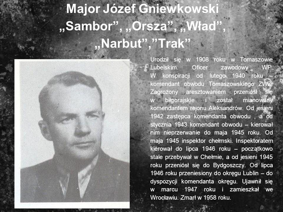 Major Józef Gniewkowski Sambor, Orsza, Wład, Narbut,Trak Urodził się w 1908 roku w Tomaszowie Lubelskim. Oficer zawodowy WP. W konspiracji od lutego 1