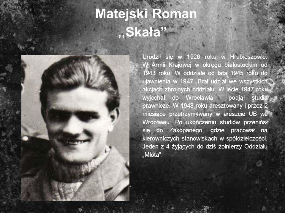 Matejski Roman,,Skała Urodził się w 1926 roku w Hrubieszowie. W Armii Krajowej w okręgu białostockim od 1943 roku. W oddziale od lata 1945 roku do uja