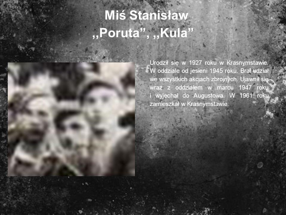 Miś Stanisław,,Poruta,,,Kula Urodził się w 1927 roku w Krasnymstawie. W oddziale od jesieni 1945 roku. Brał udział we wszystkich akcjach zbrojnych. Uj