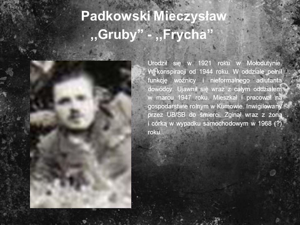 Padkowski Mieczysław,,Gruby -,,Frycha Urodził się w 1921 roku w Mołodutynie. W konspiracji od 1944 roku. W oddziale pełnił funkcję woźnicy i nieformal