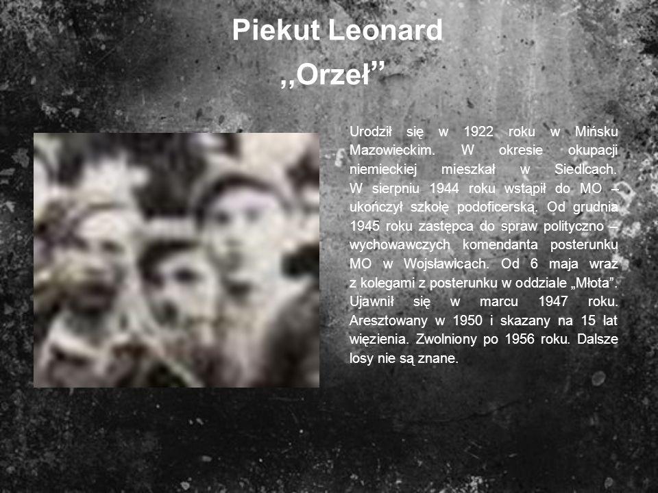 Piekut Leonard,,Orzeł Urodził się w 1922 roku w Mińsku Mazowieckim. W okresie okupacji niemieckiej mieszkał w Siedlcach. W sierpniu 1944 roku wstąpił