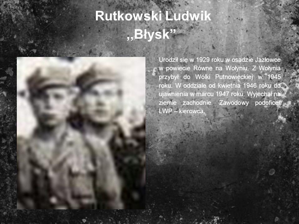 Rutkowski Ludwik,,Błysk Urodził się w 1929 roku w osadzie Jazłowce w powiecie Równe na Wołyniu. Z Wołynia przybył do Wólki Putnowieckiej w 1945 roku.