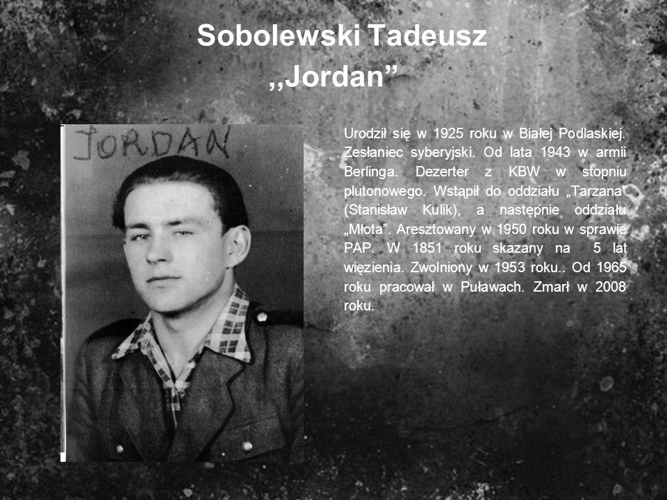 Sobolewski Tadeusz,,Jordan Urodził się w 1925 roku w Białej Podlaskiej. Zesłaniec syberyjski. Od lata 1943 w armii Berlinga. Dezerter z KBW w stopniu