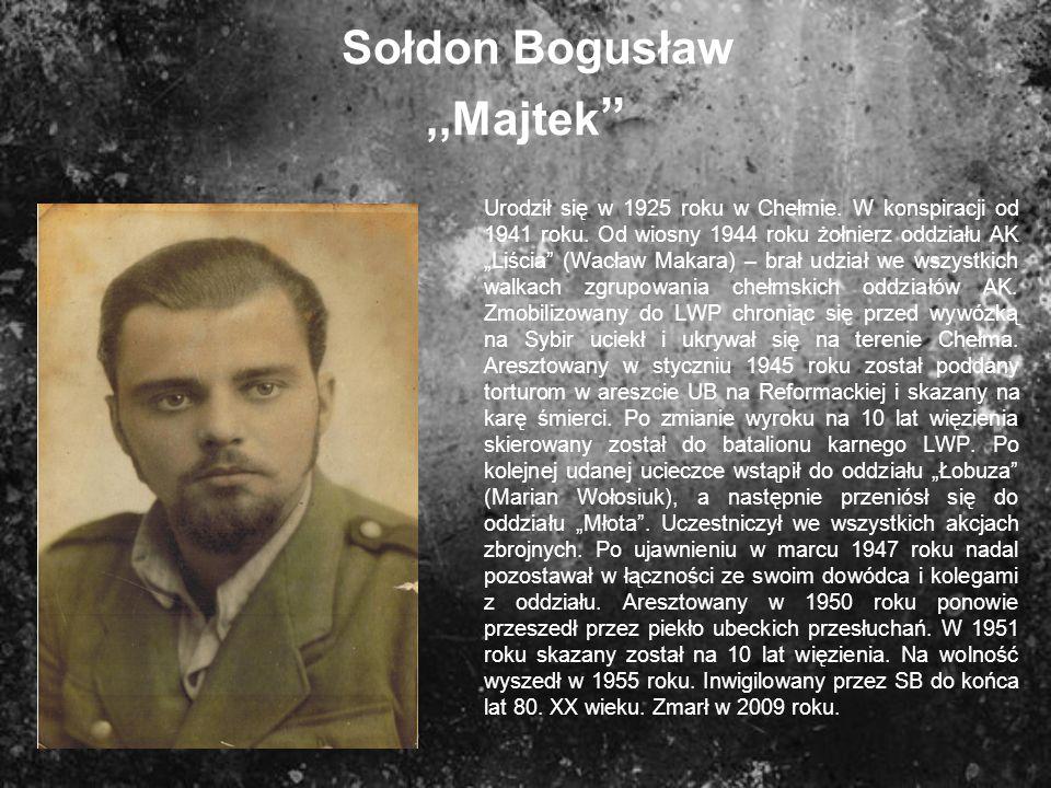 Sołdon Bogusław,,Majtek Urodził się w 1925 roku w Chełmie. W konspiracji od 1941 roku. Od wiosny 1944 roku żołnierz oddziału AK Liścia (Wacław Makara)