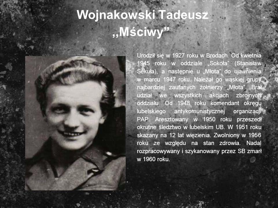 Wojnakowski Tadeusz,,Mściwy Urodził się w 1927 roku w Brodach. Od kwietnia 1945 roku w oddziale Sokoła (Stanisław Sekuła), a następnie u Młota do ujaw